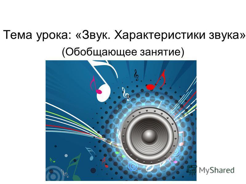 Тема урока: «Звук. Характеристики звука» (Обобщающее занятие)