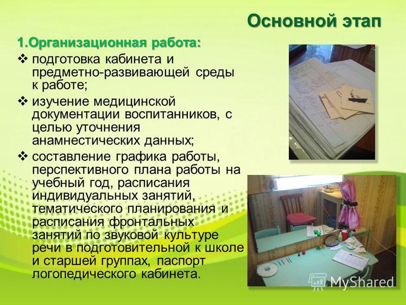 Основной этап 1. Организационная работа: подготовка кабинета и предметно-развивающей среды к работе; изучение медицинской документации воспитанников, с целью уточнения анамнестических данных; составление графика работы, перспективного плана работы на