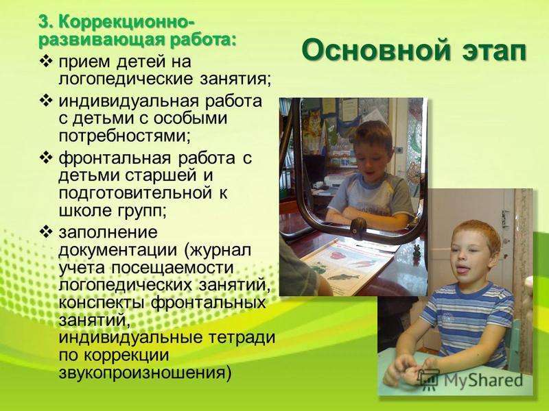 Основной этап 3. Коррекционно- развивающая работа: прием детей на логопедические занятия; индивидуальная работа с детьми с особыми потребностями; фронтальная работа с детьми старшей и подготовительной к школе групп; заполнение документации (журнал уч