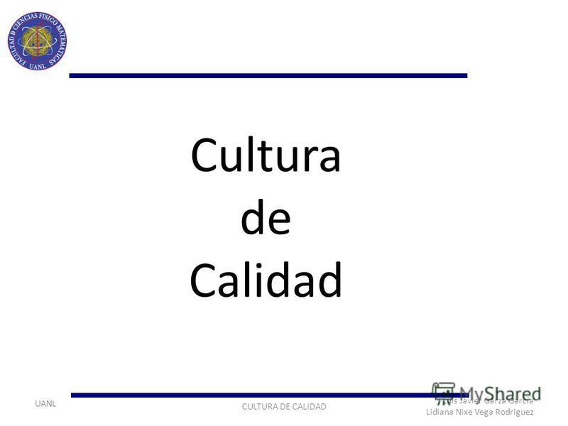 UANL CULTURA DE CALIDAD Luis Javier Garza García Lidiana Nixe Vega Rodriguez Cultura de Calidad