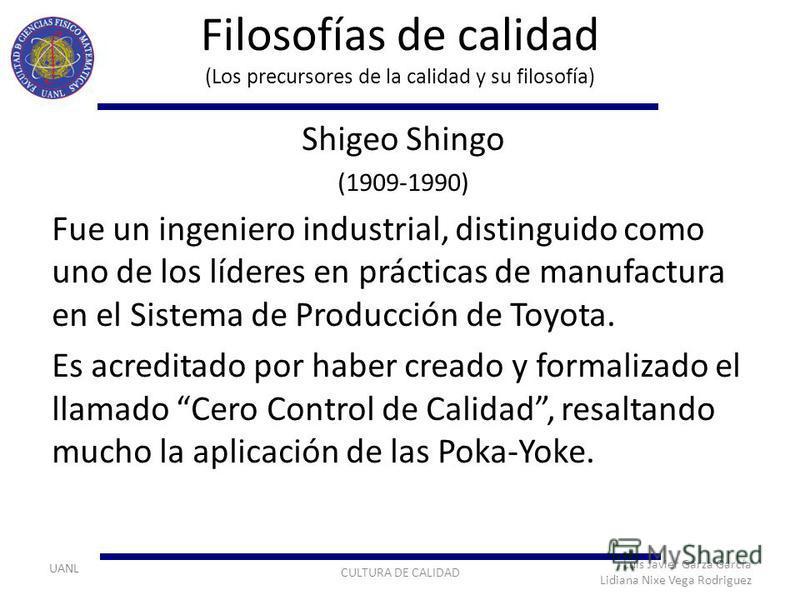 UANL Filosofías de calidad (Los precursores de la calidad y su filosofía) Shigeo Shingo (1909-1990) Fue un ingeniero industrial, distinguido como uno de los líderes en prácticas de manufactura en el Sistema de Producción de Toyota. Es acreditado por