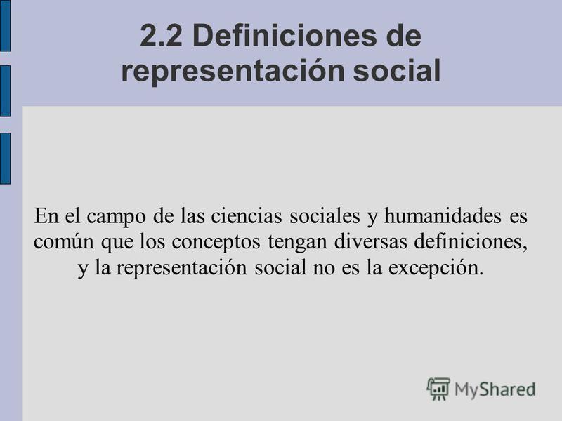 2.2 Definiciones de representación social En el campo de las ciencias sociales y humanidades es común que los conceptos tengan diversas definiciones, y la representación social no es la excepción.