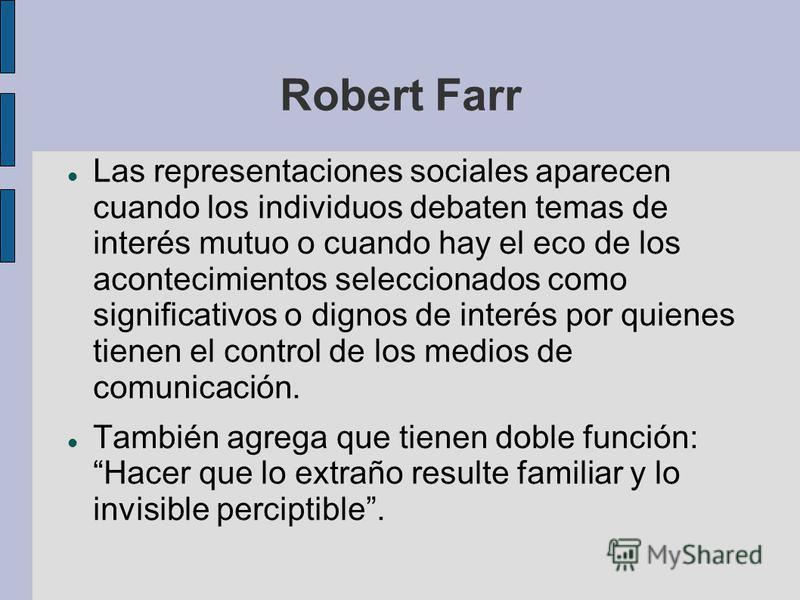 Robert Farr Las representaciones sociales aparecen cuando los individuos debaten temas de interés mutuo o cuando hay el eco de los acontecimientos seleccionados como significativos o dignos de interés por quienes tienen el control de los medios de co