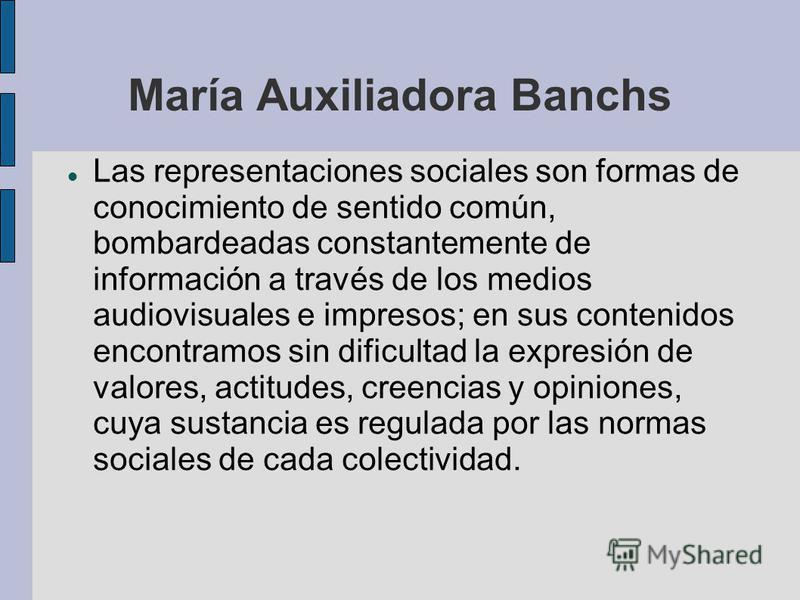 María Auxiliadora Banchs Las representaciones sociales son formas de conocimiento de sentido común, bombardeadas constantemente de información a través de los medios audiovisuales e impresos; en sus contenidos encontramos sin dificultad la expresión