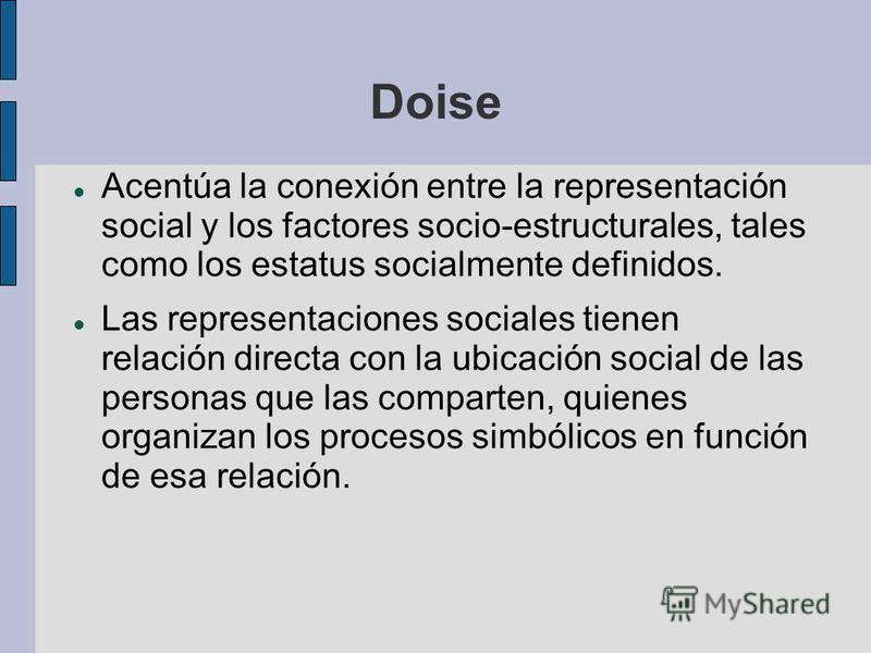 Doise Acentúa la conexión entre la representación social y los factores socio-estructurales, tales como los estatus socialmente definidos. Las representaciones sociales tienen relación directa con la ubicación social de las personas que las comparten