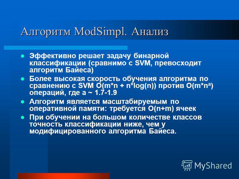 Алгоритм ModSimpl. Анализ Эффективно решает задачу бинарной классификации (сравнимо с SVM, превосходит алгоритм Байеса) Более высокая скорость обучения алгоритма по сравнению с SVM O(m*n + n*log(n)) против O(m*n a ) операций, где a ~ 1.7-1.9 Алгоритм