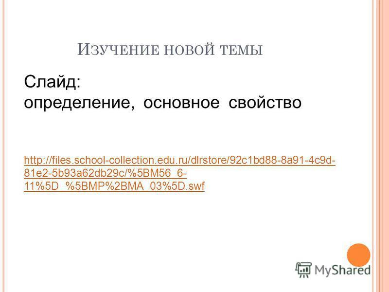 И ЗУЧЕНИЕ НОВОЙ ТЕМЫ Слайд: определение, основное свойство http://files.school-collection.edu.ru/dlrstore/92c1bd88-8a91-4c9d- 81e2-5b93a62db29c/%5BM56_6- 11%5D_%5BMP%2BMA_03%5D.swf