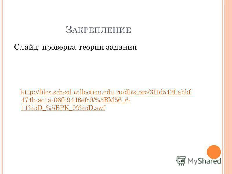 З АКРЕПЛЕНИЕ Слайд: проверка теории задания http://files.school-collection.edu.ru/dlrstore/3f1d542f-abbf- 474b-ac1a-06fb9446efc9/%5BM56_6- 11%5D_%5BPK_09%5D.swf http://files.school-collection.edu.ru/dlrstore/3f1d542f-abbf- 474b-ac1a-06fb9446efc9/%5BM