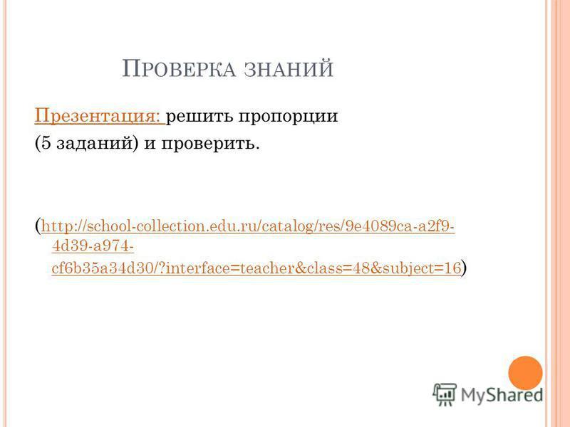 П РОВЕРКА ЗНАНИЙ Презентация: Презентация: решить пропорции (5 заданий) и проверить. ( http://school-collection.edu.ru/catalog/res/9e4089ca-a2f9- 4d39-a974- cf6b35a34d30/?interface=teacher&class=48&subject=16 ) http://school-collection.edu.ru/catalog