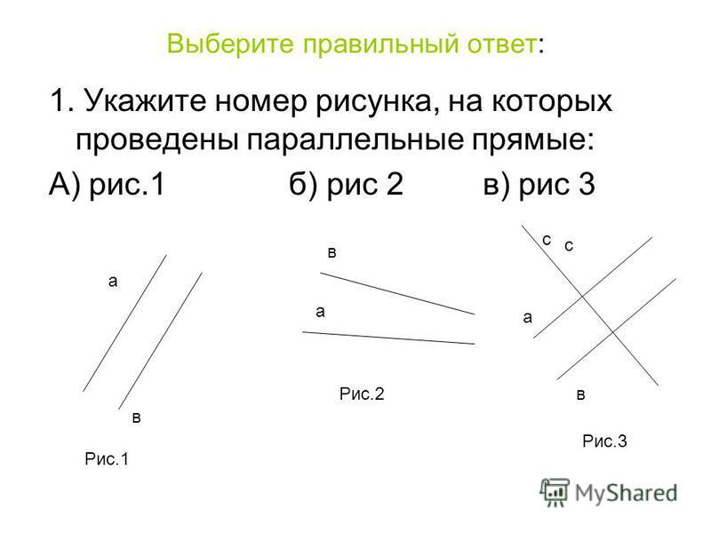 Выберите правильный ответ: 1. Укажите номер рисунка, на которых проведены параллельные прямые: А) рис.1 б) рис 2 в) рис 3 а в в в а а с с Рис.1 Рис.3 Рис.2