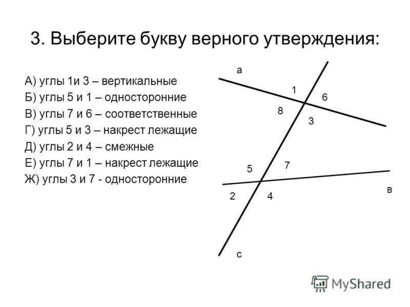3. Выберите букву верного утверждения: А) углы 1 и 3 – вертикальные Б) углы 5 и 1 – односторонние В) углы 7 и 6 – соответственные Г) углы 5 и 3 – накрест лежащие Д) углы 2 и 4 – смежные Е) углы 7 и 1 – накрест лежащие Ж) углы 3 и 7 - односторонние а