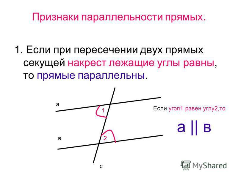 Признаки параллельности прямых. 1. Если при пересечении двух прямых секущей накрест лежащие углы равны, то прямые параллельны. а в с 1 2 а || в Если угол 1 равен углу 2,то