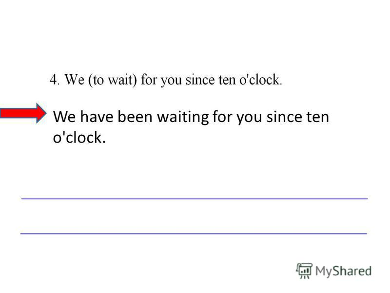 We have been waiting for you since ten o'clock.
