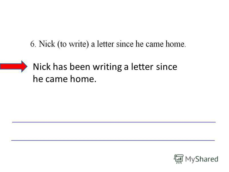 Nick has been writing a letter since he came home.