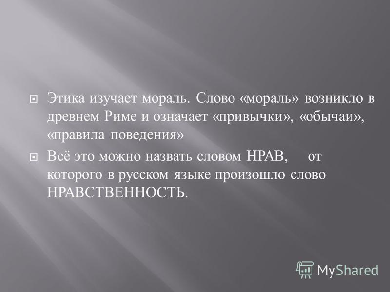 Этика изучает мораль. Слово « мораль » возникло в древнем Риме и означает « привычки », « обычаи », « правила поведения » Всё это можно назвать словом НРАВ, от которого в русском языке произошло слово НРАВСТВЕННОСТЬ.