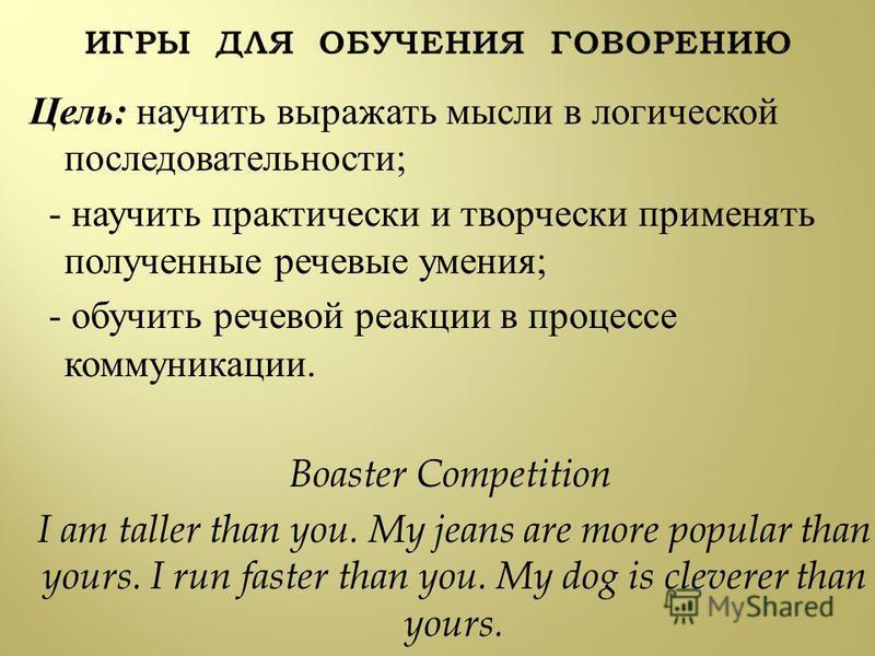 Цель : научить выражать мысли в логической последовательности ; - научить практически и творчески применять полученные речевые умения ; - обучить речевой реакции в процессе коммуникации. Boaster Competition I am taller than you. My jeans are more pop