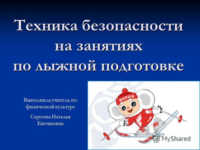Техника безопасности на занятиях по лыжной подготовке Выполнила учитель по физической культуре Сергеева Наталья Евгеньевна