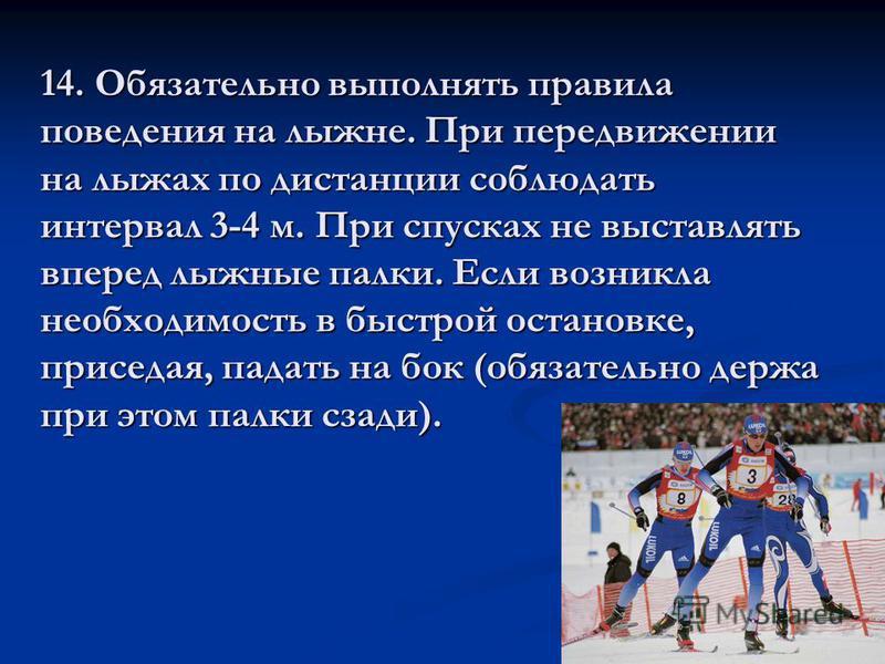 14. Обязательно выполнять правила поведения на лыжне. При передвижении на лыжах по дистанции соблюдать интервал 3-4 м. При спусках не выставлять вперед лыжные палки. Если возникла необходимость в быстрой остановке, приседая, падать на бок (обязательн
