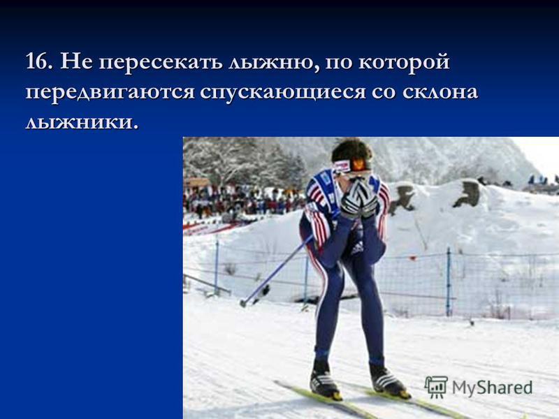 16. Не пересекать лыжню, по которой передвигаются спускающиеся со склона лыжники.