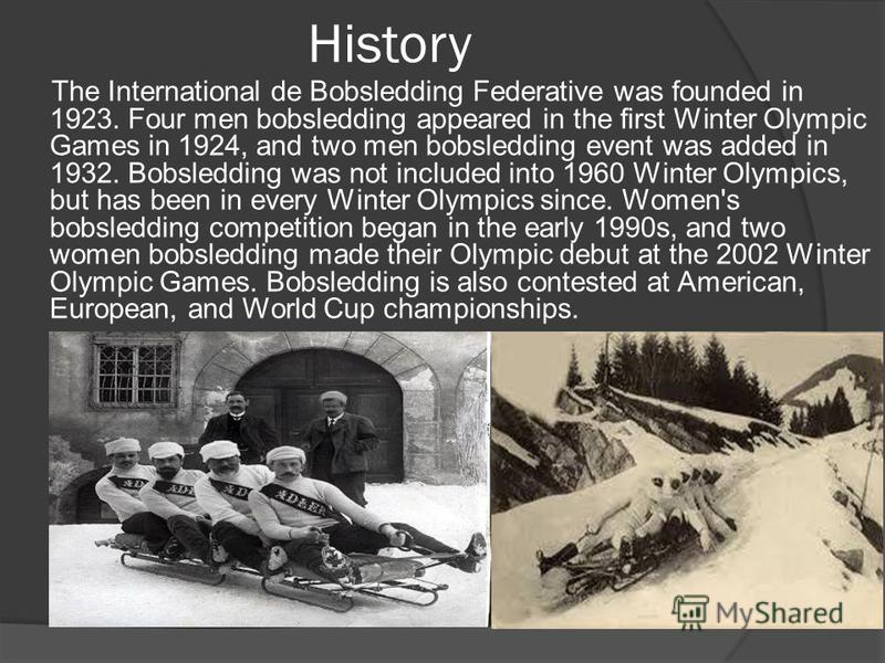 History The International de Bobsledding Federative was founded in 1923. Four men bobsledding appeared in the first Winter Olympic Games in 1924, and two men bobsledding event was added in 1932. Bobsledding was not included into 1960 Winter Olympics,