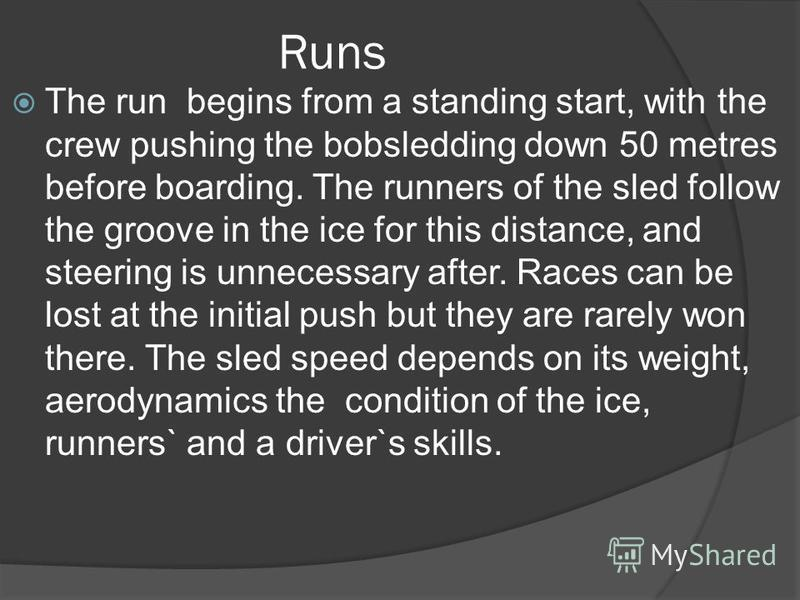 Runs The run begins from a standing start, with the crew pushing the bobsledding down 50 metres before boarding. The runners of the sled follow the groove in the ice for this distance, and steering is unnecessary after. Races can be lost at the initi
