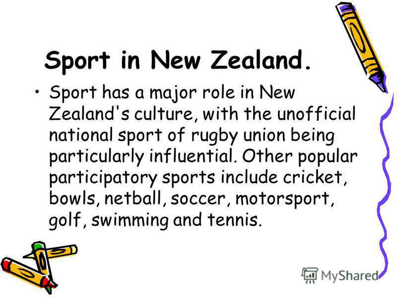 Sport in New Zealand. Sport has a major role in New Zealand's culture, with the unofficial national sport of rugby union being particularly influential. Other popular participatory sports include cricket, bowls, netball, soccer, motorsport, golf, swi