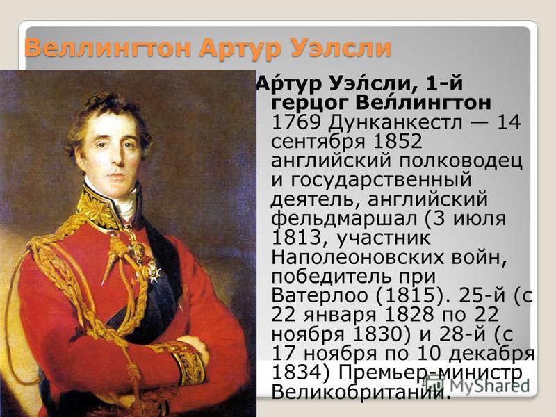 Веэллингтон Артур Уэлесли А́ртур Уэ́лесли, 1-й герцог Ве́эллингтон 1769 Дунканкестл 14 сентября 1852 английский полководец и государственный деятель, английский фельдмаршал (3 июля 1813, участник Наполеоновских войн, победитель при Ватерлоо (1815). 2