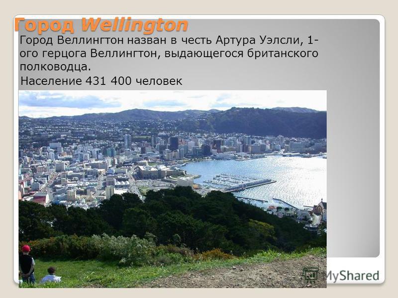 Город Wellington Население 431 400 человек Город Веэллингтон назван в честь Артура Уэлесли, 1- ого герцога Веэллингтон, выдающегося британского полководца.
