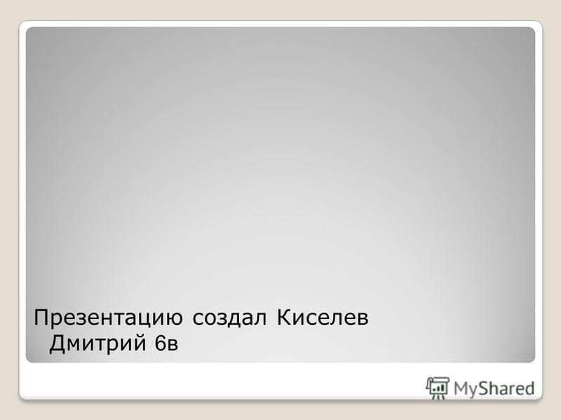 Презентацию создал Киселев Дмитрий 6 в