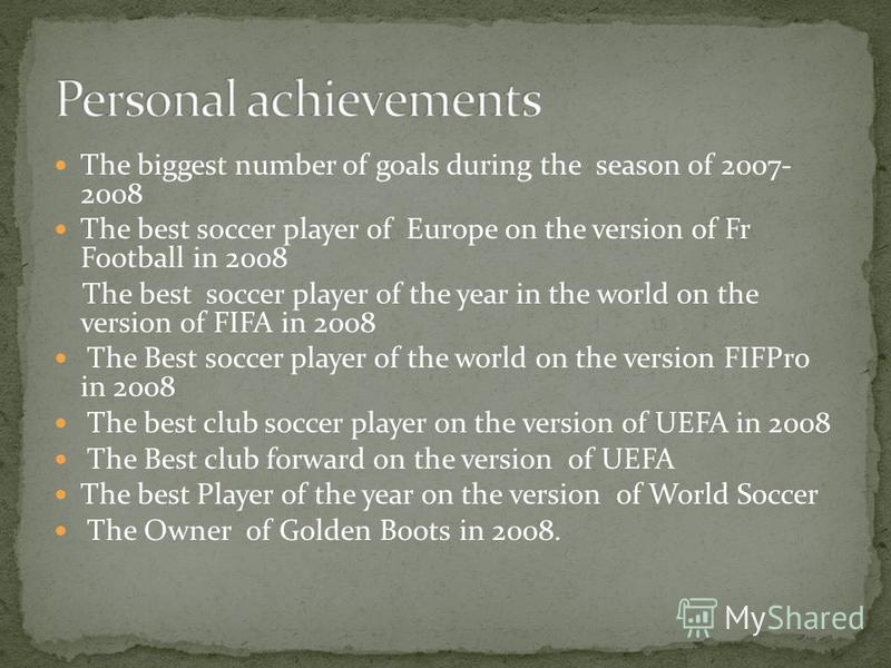 The biggest number of goals during the season of 2007- 2008 The best soccer player of Europe on the version of Fr Football in 2008 The best soccer player of the year in the world on the version of FIFA in 2008 The Best soccer player of the world on t
