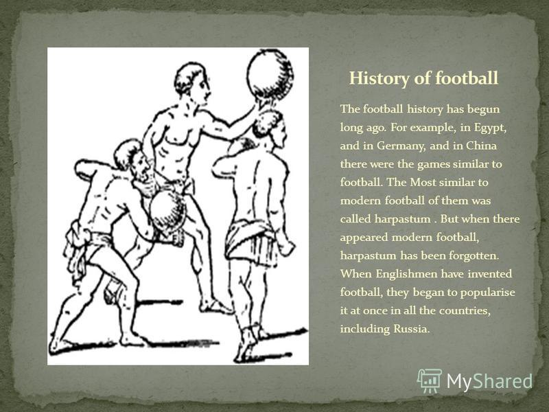 The football history has begun long ago. For example, in Egypt, and in Germany, and in China there were the games similar to football. The Most similar to modern football of them was called harpastum. But when there appeared modern football, harpastu