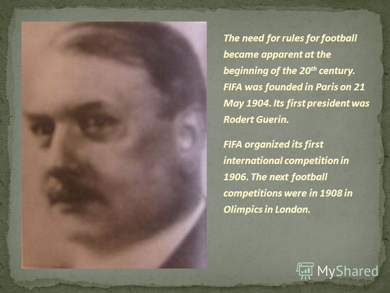 The need for rules for football became apparent at the beginning of the 20 th century. FIFA was founded in Paris on 21 May 1904. Its first president was Rodert Guerin. FIFA organized its first international competition in 1906. The next football comp