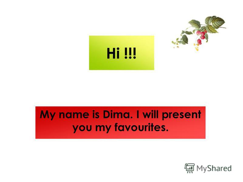 Hi !!! My name is Dima. I will present you my favourites.