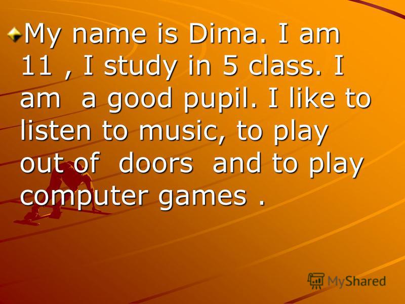 My name is Dima. I am 11, I study in 5 class. I am a good pupil. I like to listen to music, to play out of doors and to play computer games.