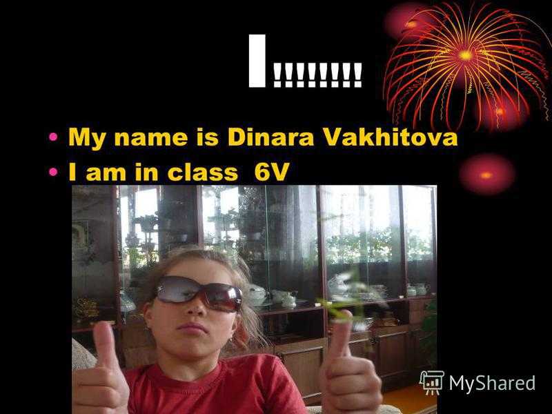 I !!!!!!!! My name is Dinara Vakhitova I am in class 6V