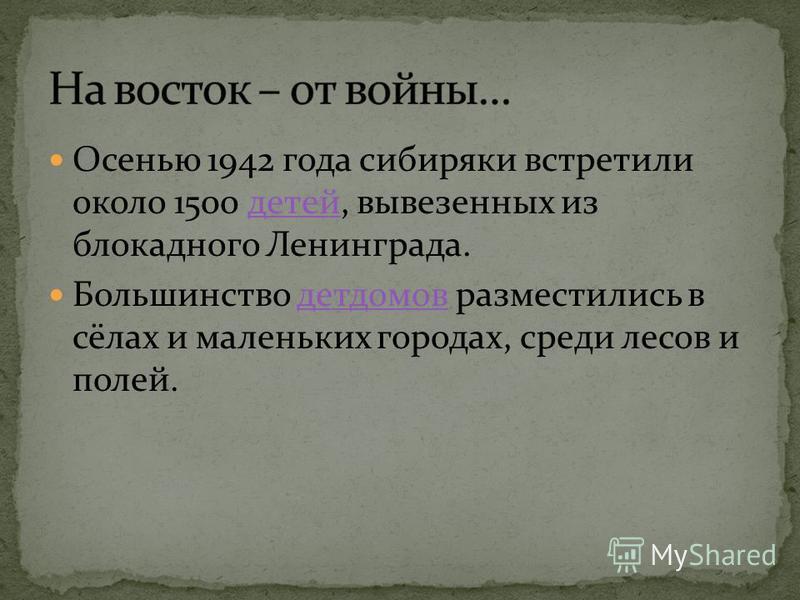Осенью 1942 года сибиряки встретили около 1500 детей, вывезенных из блокадного Ленинграда.детей Большинство детдомов разместились в сёлах и маленьких городах, среди лесов и полей.детдомов