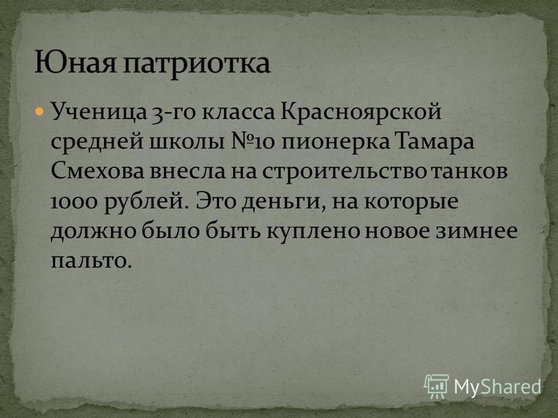 Ученица 3-го класса Красноярской средней школы 10 пионерка Тамара Смехова внесла на строительство танков 1000 рублей. Это деньги, на которые должно было быть куплено новое зимнее пальто.