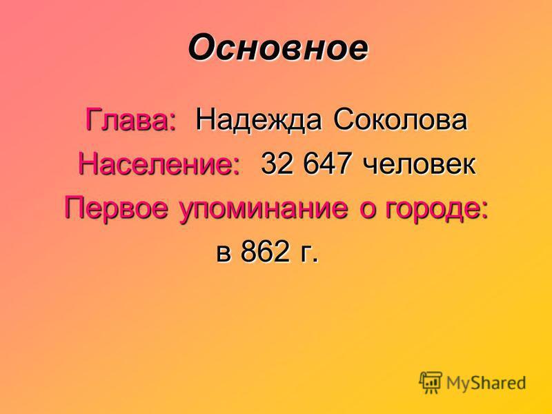 Основное Глава: Надежда Соколова Население: 32 647 человек Первое упоминание о городе: в 862 г. в 862 г.