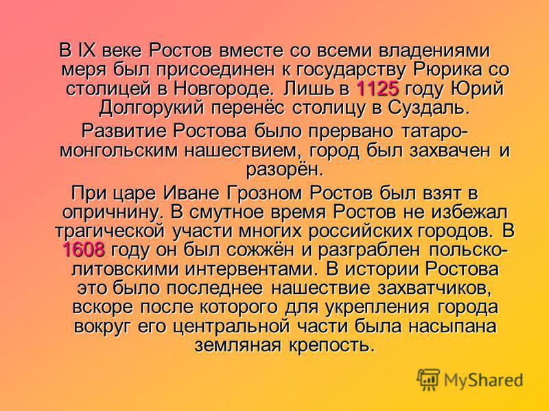 В IX веке Ростов вместе со всеми владениями меря был присоединен к государству Рюрика со столицей в Новгороде. Лишь в 1125 году Юрий Долгорукий перенёс столицу в Суздаль. Развитие Ростова было прервано татаро- монгольским нашествием, город был захвач