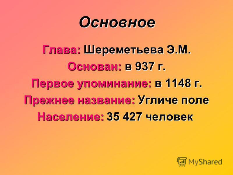 Основное Глава: Шереметьева Э.М. Основан: в 937 г. Первое упоминание: в 1148 г. Прежнее название: Угличе поле Население: 35 427 человек Население: 35 427 человек