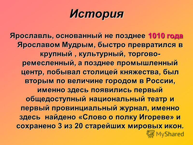История Ярославль, основанный не позднее 1010 года Ярославом Мудрым, быстро превратился в крупный, культурный, торгово- ремесленный, а позднее промышленный центр, побывал столицей княжества, был вторым по величине городом в России, именно здесь появи