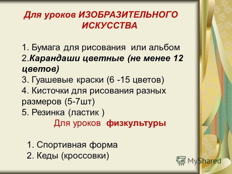 Для уроков ИЗОБРАЗИТЕЛЬНОГО ИСКУССТВА 1. Бумага для рисования или альбом 2. Карандаши цветные (не менее 12 цветов) 3. Гуашевые краски (6 -15 цветов) 4. Кисточки для рисования разных размеров (5-7 шт) 5. Резинка (ластик ) Для уроков физкультуры 1. Спо