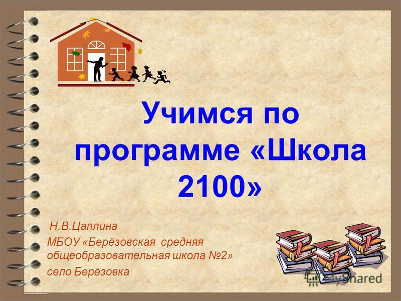Учимся по программе «Школа 2100» Н.В.Цаплина МБОУ «Берёзовская средняя общеобразовательная школа 2» село Берёзовка