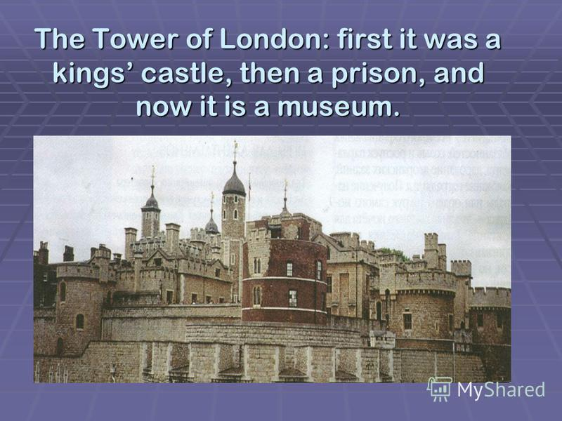 The Tower of London: first it was a kings castle, then a prison, and now it is a museum.