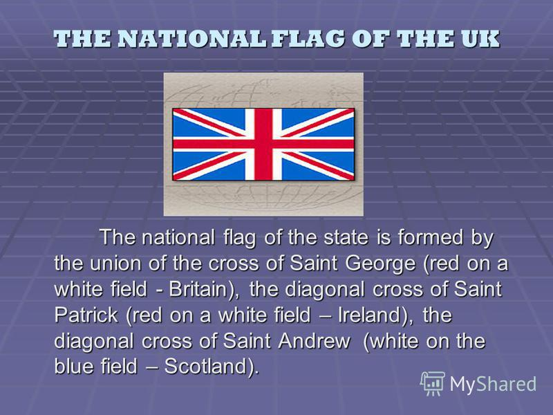 THE NATIONAL FLAG OF THE UK The national flag of the state is formed by the union of the cross of Saint George (red on a white field - Britain), the diagonal cross of Saint Patrick (red on a white field – Ireland), the diagonal cross of Saint Andrew