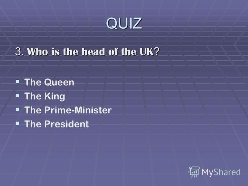 QUIZ 3. Who is the head of the UK ? The Queen The King The Prime-Minister The President
