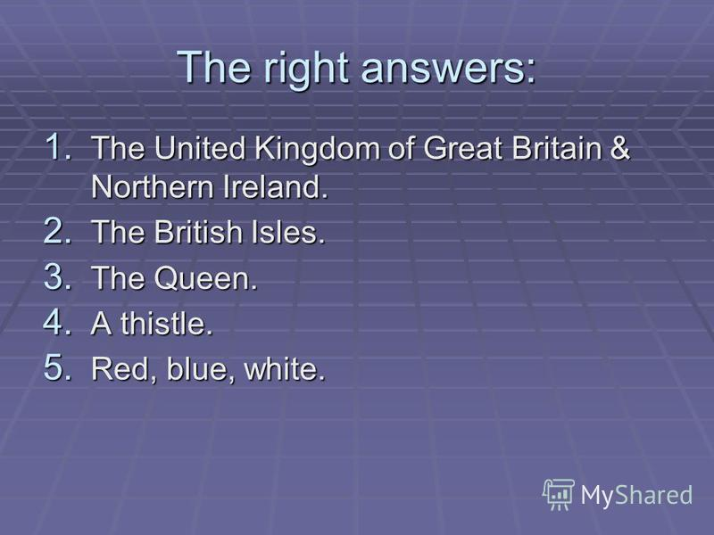 The right answers: 1. The United Kingdom of Great Britain & Northern Ireland. 2. The British Isles. 3. The Queen. 4. A thistle. 5. Red, blue, white.