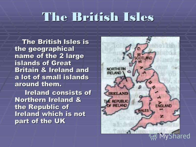 The British Isles The British Isles is the geographical name of the 2 large islands of Great Britain & Ireland and a lot of small islands around them. The British Isles is the geographical name of the 2 large islands of Great Britain & Ireland and a