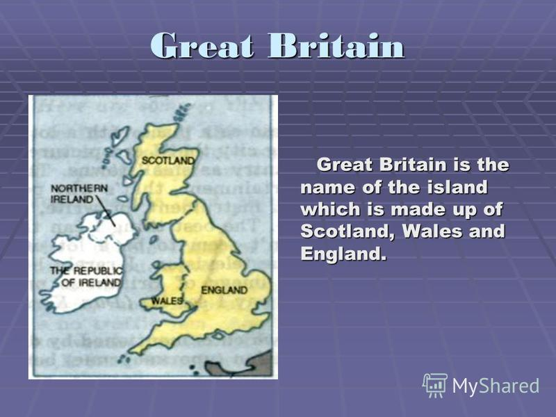 Great Britain Great Britain is the name of the island which is made up of Scotland, Wales and England. Great Britain is the name of the island which is made up of Scotland, Wales and England.