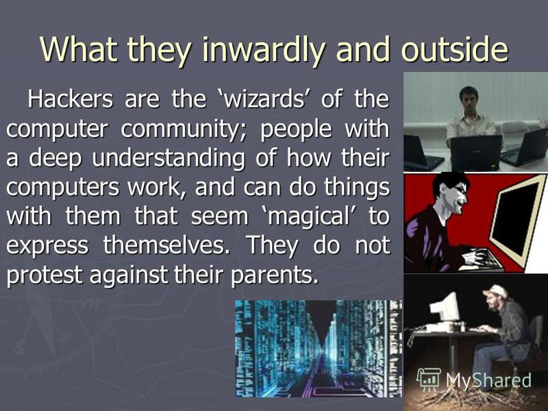 What they inwardly and outside Hackers are the wizards of the computer community; people with a deep understanding of how their computers work, and can do things with them that seem magical to express themselves. They do not protest against their par